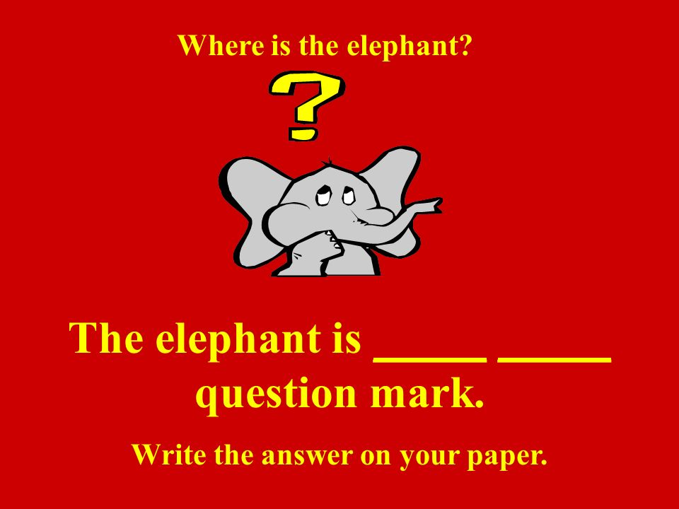 Did you say: The elephant is under the__ question mark. Keep up the good work!!