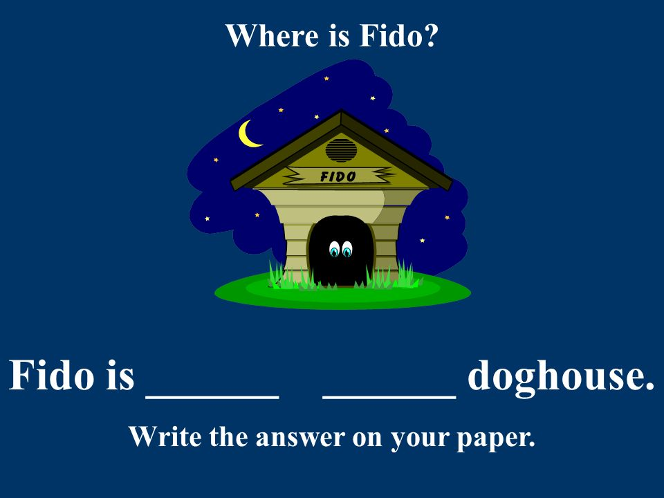 Did you say: Fido is in the doghouse. You are correct!! Good Job!!
