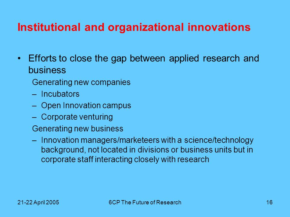 21-22 April 20056CP The Future of Research17 Conclusions The innovation paradox did not become very visible, but that may also be due to the fact that academics have specialized themselves into irrelevance Relevant research inside and outside businesses finds it increasingly difficult to find outlets for its results in existing divisions and business units There is a major need for entrepreneurial skills and for people with a science or technology background who are interested in marketing and innovation The large-scale movement of manufacturing and development to other countries forms an additional impediment for the commercial realization of research findings in the scale-intensive sectors