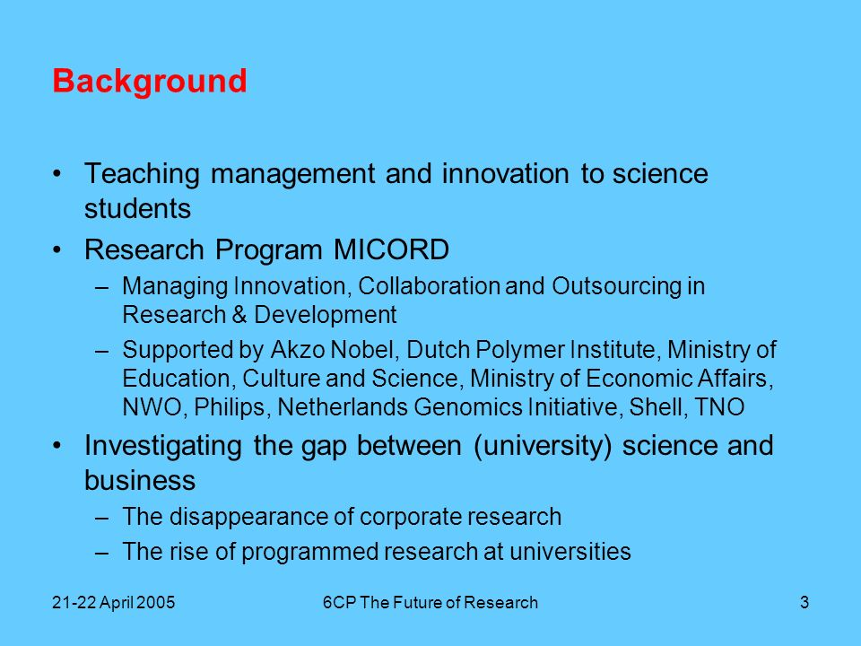 21-22 April 20056CP The Future of Research4 Background First year exploratory phase –Polymers –Consumer electronics –Agro/Food Structured interviews with research managers in appr.