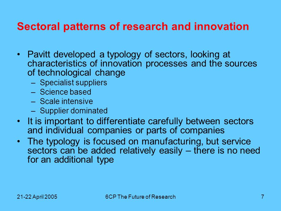 21-22 April 20056CP The Future of Research8 Sectoral patterns of research and innovation Organizing the typology: knowledge flows and market structure