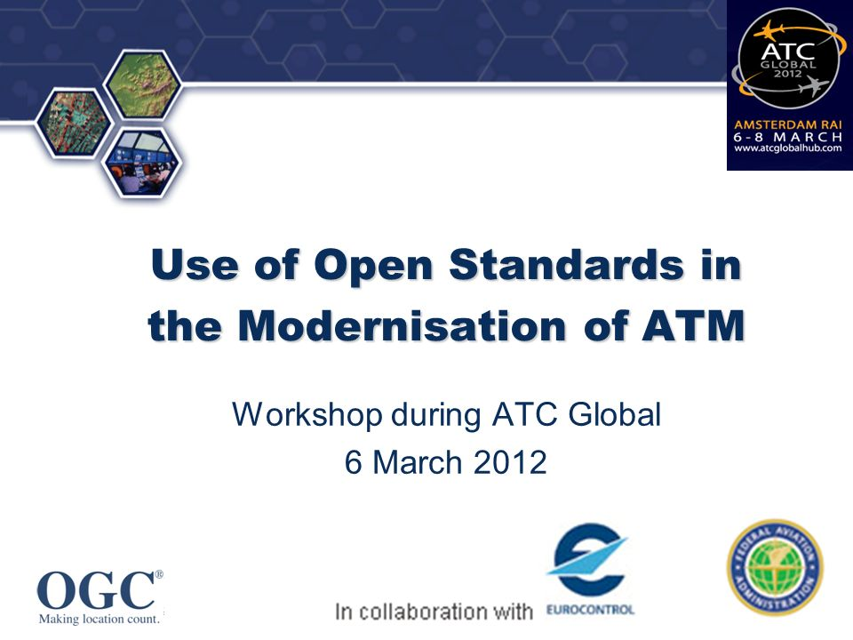 OGC ® Open Standards in ATM: Overview Open standards in modernization of ATM worldwide, with focus on AIXM, WXXM,FIXM Role of international open standards from ISO and OGC in enabling consistent aeronautical and weather information to the right user at the right time Outcomes of recent prototyping initiatives sponsored by EUROCONTROL and FAA in collaboration with the OGC increasing uptake of the standards in the Aviation industry How FAA SWIM program and the European SWIM environment are benefitting from such work.