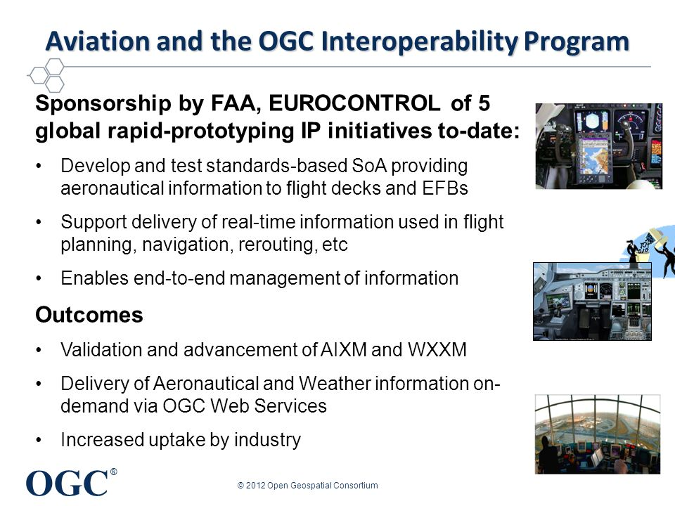 OGC ® OGC IP Aviation Testbeds and Pilot 2009 Engineering Reports and Demo http://www.opengeospatial.org/pub/www/ows6 2010 Engineering Reports and Demo http://www.opengeospatial.org/pub/www/owshttp://www.opengeospatial.org/pub/www/ows7 2011 Engineering Reports and Demo http://www.opengeospatial.org/pub/http://www.opengeospatial.org/pub/www/saa 2011 Engineering Reports and Demo http://www.opengeospatial.org/pub/www/owshttp://www.opengeospatial.org/pub/www/ows8 © 2012 Open Geospatial Consortium