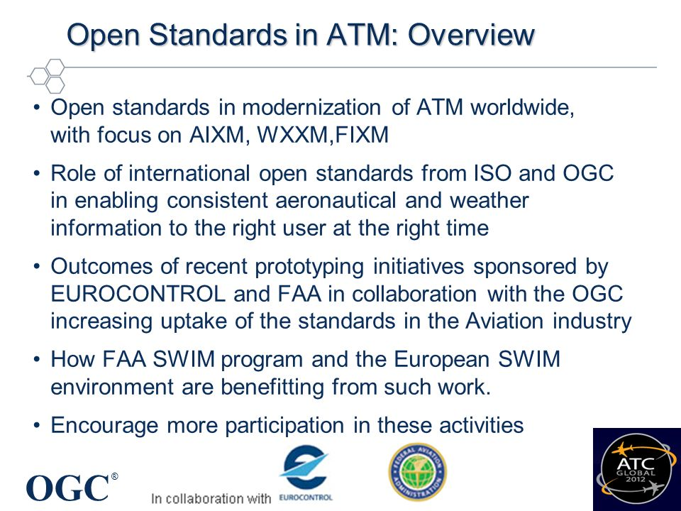 OGC ® Open Standards in ATM: Agenda (1 of 2) Welcome: Overview of OGC – with focus on Rapid prototyping initiatives George Percivall, Chief Architect and the Executive Director, Open Geospatial Consortium (OGC) Standardisation needs in a SWIM context Paul Bosman, SWIM/EA Unit Manager, Agency AIM focal point, EUROCONTROL The role of Standardisation in the SESAR Programme Wim Post, SJU Programme Manager SWIM, SESAR JU Using open standards and the outcomes of rapid prototyping efforts in NextGEN Kevin Haggerty, FAA International Program Officer for Europe, Africa, and Middle East Coffee break