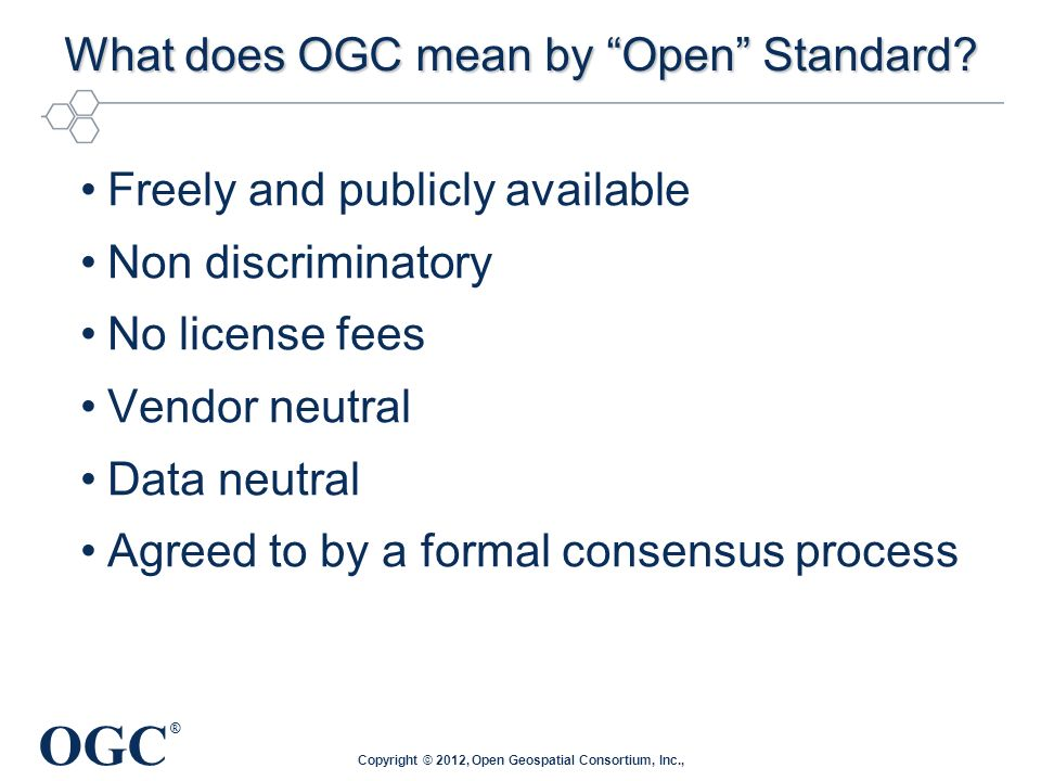 OGC ® OGCs Approach for Advancing Interoperability Interoperability Program (IP ) - a global, innovative, hands-on rapid prototyping and testing program designed to unite users and industry in accelerating interface development and validation, and delivery of interoperability to market Specification Development Program – Consensus standards process similar to other Industry consortia (World Wide Web Consortium, OMA etc.).