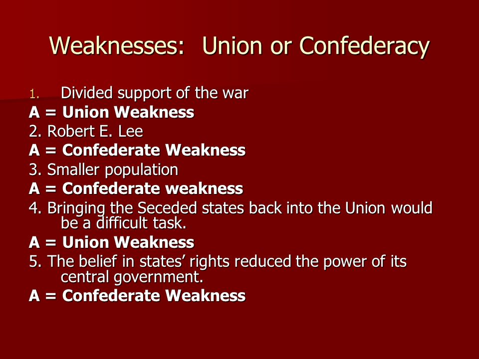 Weaknesses: Union or Confederacy 6.Limited railway system A = Confederate Weakness 7.