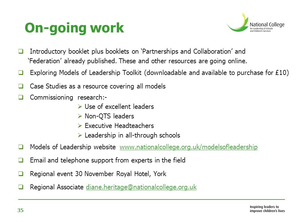 36 Next Steps To find out more about models and partnerships you can: > Go to the Models and Partnerships website www.nationalcollege.org.uk/modelsandpartnerships > Download the Exploring Models of Leadership Toolkit www.nationalcollege.org.uk/publications > Contact the Models and Partnerships consulting Team mol@nationalcollege.org.ukmol@nationalcollege.org.uk / Telephone 01158 722169 > Attend a models and partnerships event www.nationalcollege.org.uk/modelsofleadership/events Look out for our information resources 1Introduction to Models of Leadership (available now) 2Sharing a single headship * 2 Collaborations & Partnerships (available now) 3 Federations (available now) 4Trusts * 5 Academies and Free Schools * 6 All through schools * 7 Executive Heads * 8 School Business Manager * 9 Chains of schools * 10Local Authorities * 11Faith Schools * * Presently being written The new resources will be downloadable from the National College website