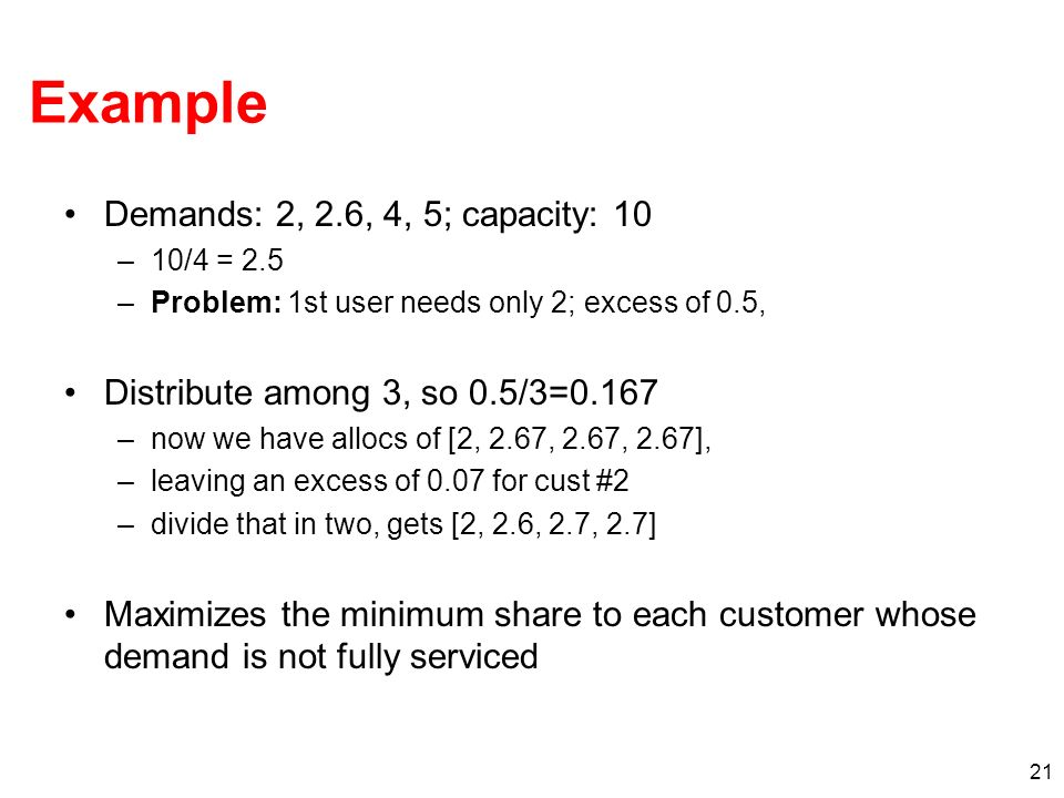 22 How to Achieve Max-Min Fairness Take 1: Round-Robin –Problem: Packets may have different sizes Take 2: Bit-by-Bit Round Robin –Problem: Feasibility Take 3: Fair Queuing –Service packets according to soonest finishing time Adding QoS: Add weights to the queues…