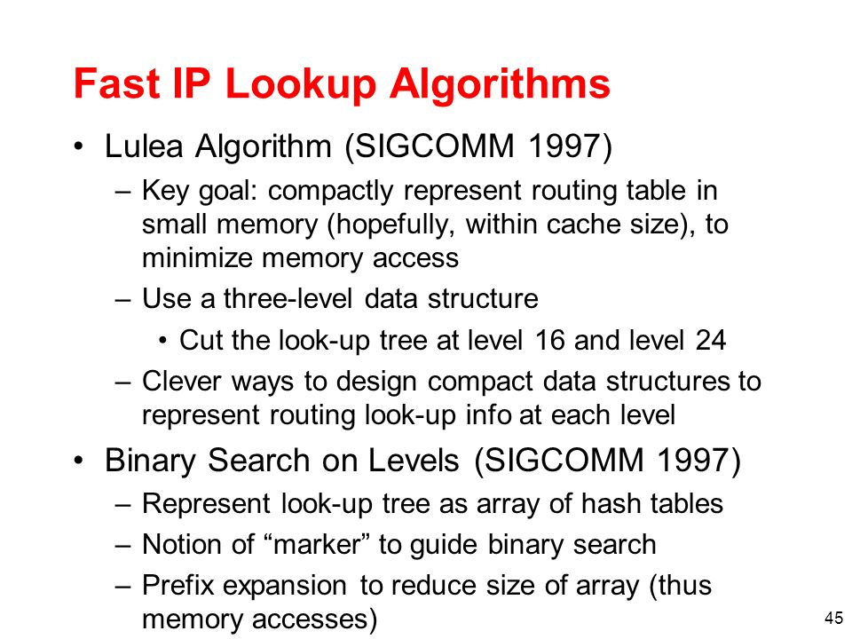 46 Faster LPM: Alternatives Content addressable memory (CAM) –Hardware-based route lookup –Input = tag, output = value –Requires exact match with tag Multiple cycles (1 per prefix) with single CAM Multiple CAMs (1 per prefix) searched in parallel –Ternary CAM (0,1,dont care) values in tag match Priority (i.e., longest prefix) by order of entries Historically, this approach has not been very economical.