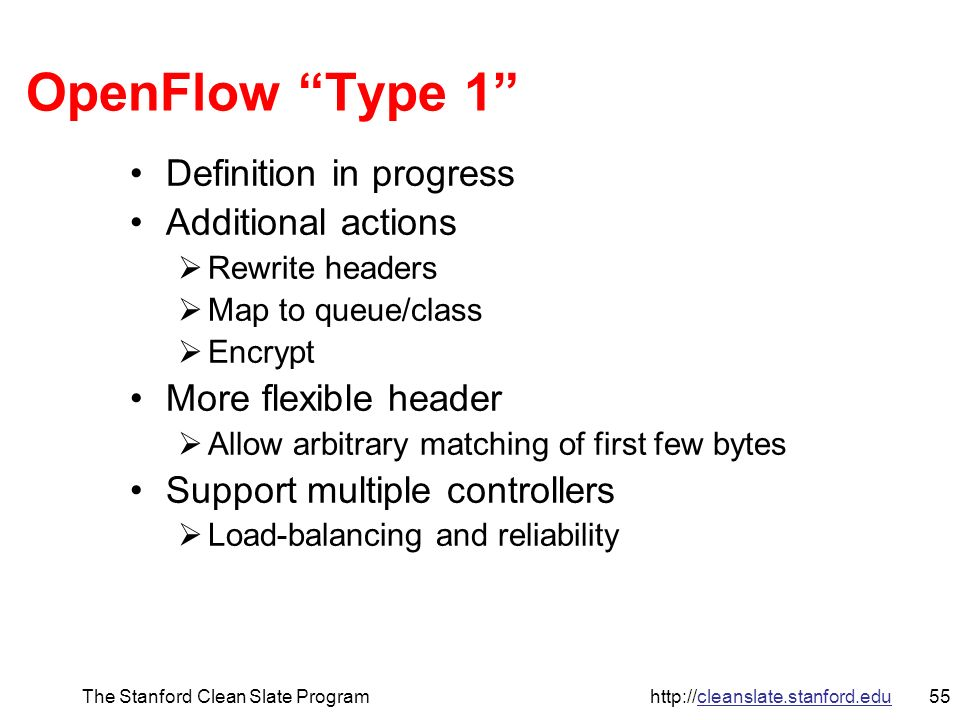 56The Stanford Clean Slate Program http://cleanslate.stanford.edu Controller PC OpenFlow Access Point Server room OpenFlow OpenFlow-enabled Commercial Switch Flow Table Flow Table Secure Channel Secure Channel Normal Software Normal Datapath