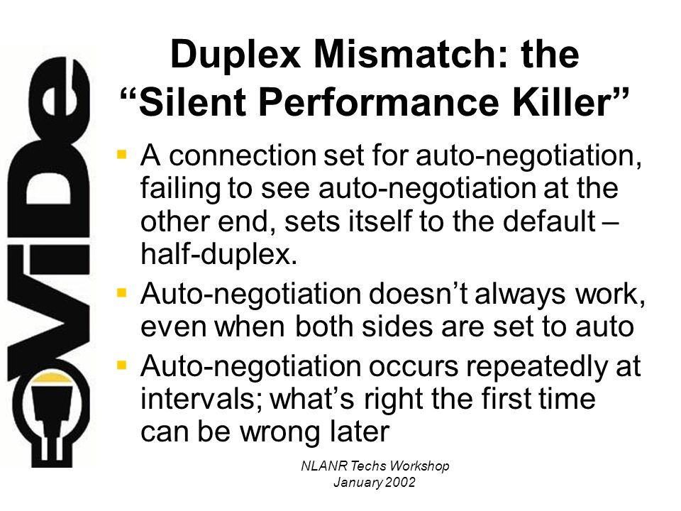 NLANR Techs Workshop January 2002 Detecting Duplex Mismatch Show switch port stats; if mismatched: –High CRC or Alignment errors at full duplex end –Late collisions at half duplex end UAB sets all user ports to 10/half by default