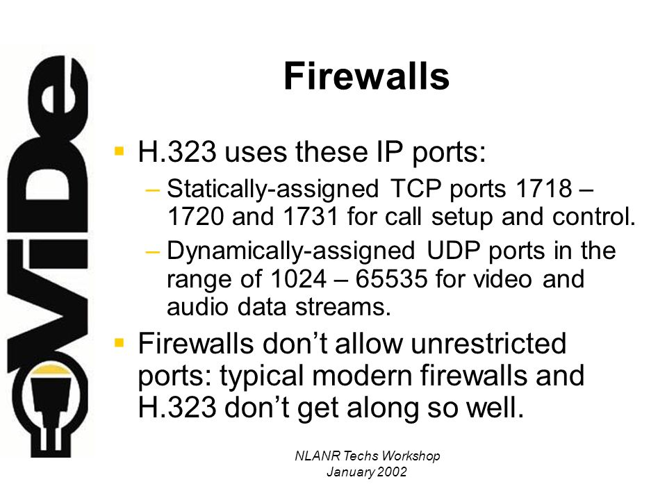 NLANR Techs Workshop January 2002 Firewalls – Solutions for H.323 [bad; non-scaleable] Allow unrestricted ports for specific, known, external IP-addresses.