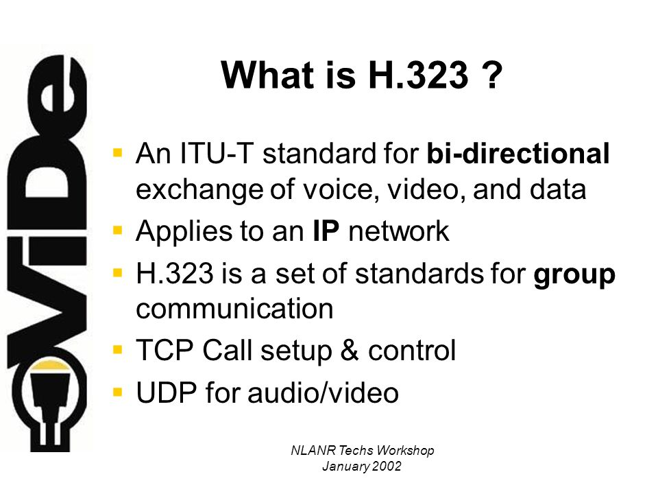 NLANR Techs Workshop January 2002 H.323 Audio Standards G711 Audio Codec Required Optional Codecs: G721, G723, G728, G729 Bottom Line – Good Audio Requires 64Kb