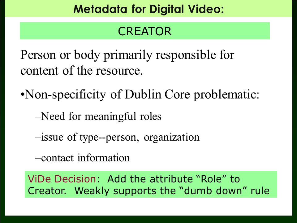 Metadata for Digital Video: CREATOR MPEG-7 Creator includes: Role Agent DataType Agent DataType includes: Sub-types: PersonType; PersonGroupType; OrganizationType Can include contact information