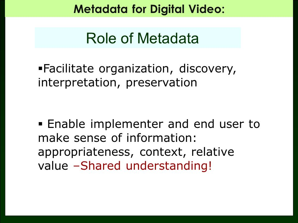 Metadata for Digital Video: METADATA SCHEMA Creates standardized metadata: Understandable by the archive and by the user-- shared understanding.