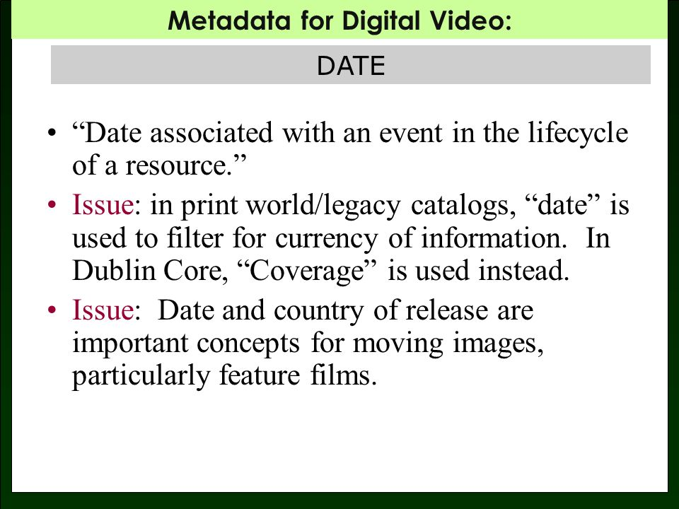 Metadata for Digital Video: DATE – A COMPLEX MAPPING: CreationInformation CreationCoordinates CreationDate CreationInformation Classification ReleaseDate MPEG-7: Dublin Core Date.Created Date.Issued Not AddressedDate of Digitization.