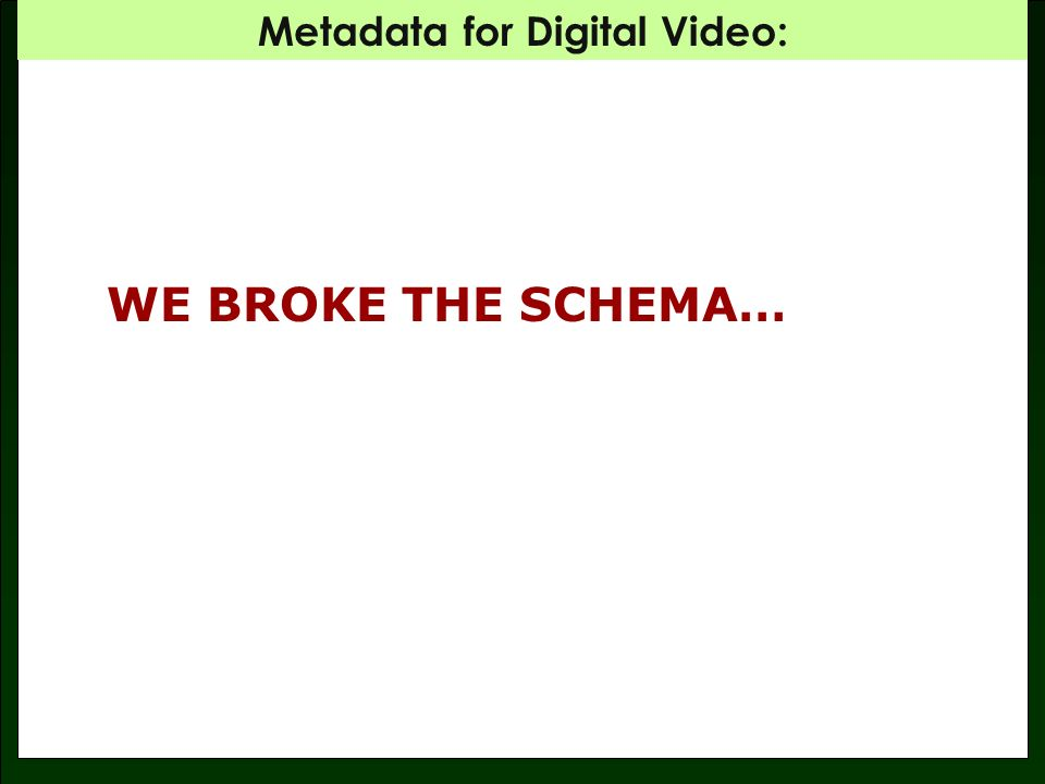 Metadata for Digital Video: Dilemma: MPEG-7 schema currently allows only one subject element per description … Answer: We edited the schema for our database and inserted a note explaining what we did: … SUBJECT