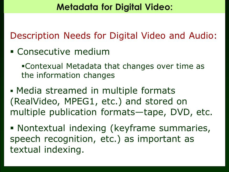 Metadata for Digital Video: Dublin Core: Evolved with the web itself Encourage web authors to put structured information in tags Goals: Simplicity and Interoperability Can be expressed as HTML or XML 15 optional, repeatable data elements Currently in version 1.1 http://www.dublincore.org