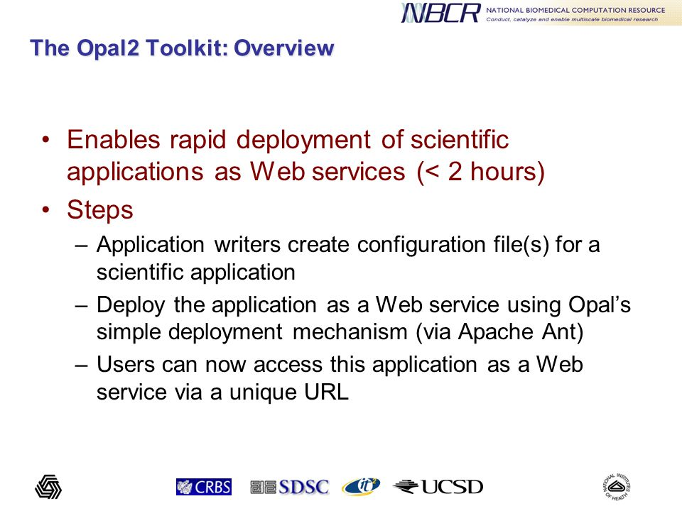 Opal2: Key Features Standard WSDL and SOAP API for management of scientific applications –Operations to launch jobs, query status, retrieve outputs –Ability to transfer input files using Base64 encoded binary format, MIME attachments, and 3 rd party transfers A Dashboard for accessing applications and usage statistics –Automatic interface generation using the XML specification for command-line arguments Ability to connect to multiple resource providers at the back-end –Fork, Globus GRAM, DRMAA, Condor, CSF4 State management for jobs (and usage statistics) provided via Hibernate