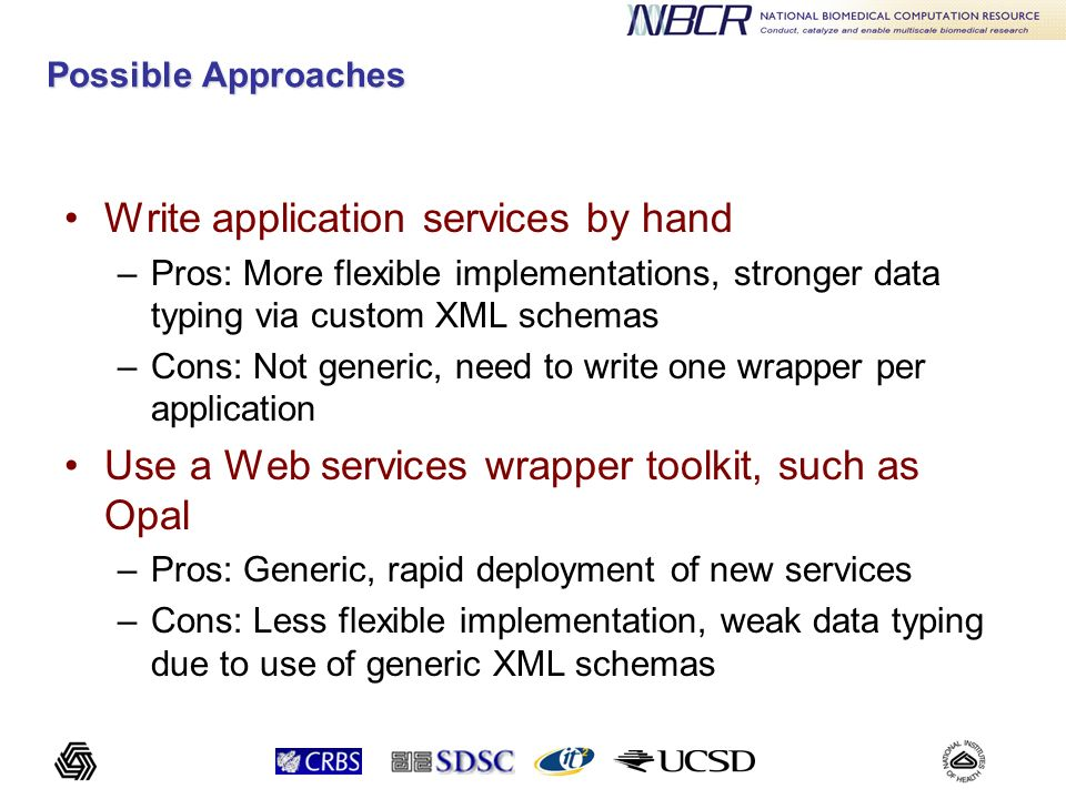 The Opal2 Toolkit: Overview Enables rapid deployment of scientific applications as Web services (< 2 hours) Steps –Application writers create configuration file(s) for a scientific application –Deploy the application as a Web service using Opals simple deployment mechanism (via Apache Ant) –Users can now access this application as a Web service via a unique URL