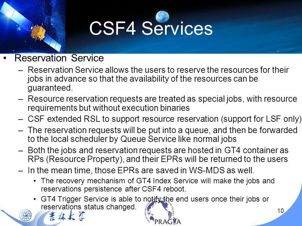 11 CSF4 Services Queuing Service –The container holding the jobs and reservation requests –A queue normally represents a specific scheduling policy –Multiple queues can be configured in CSF, and different queues usually have different scheduling polices configured.