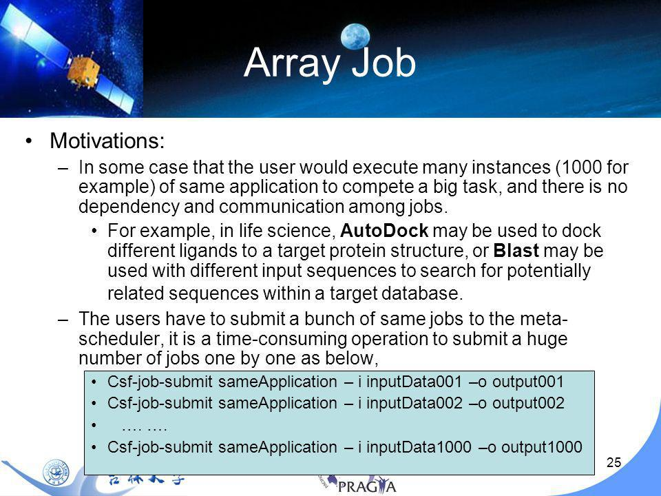26 Array Job CSF4 array job features –The user just use one command to submit any number of array jobs as below (save the job submission time dramatically) Csf-job-submit sameApplication –A 1-1000 – i input –o output –CSF4 will generate 1000 instances of sameApplication in the system, and The nth instance of the job will take input.n as input file name, and output.n as output file name.