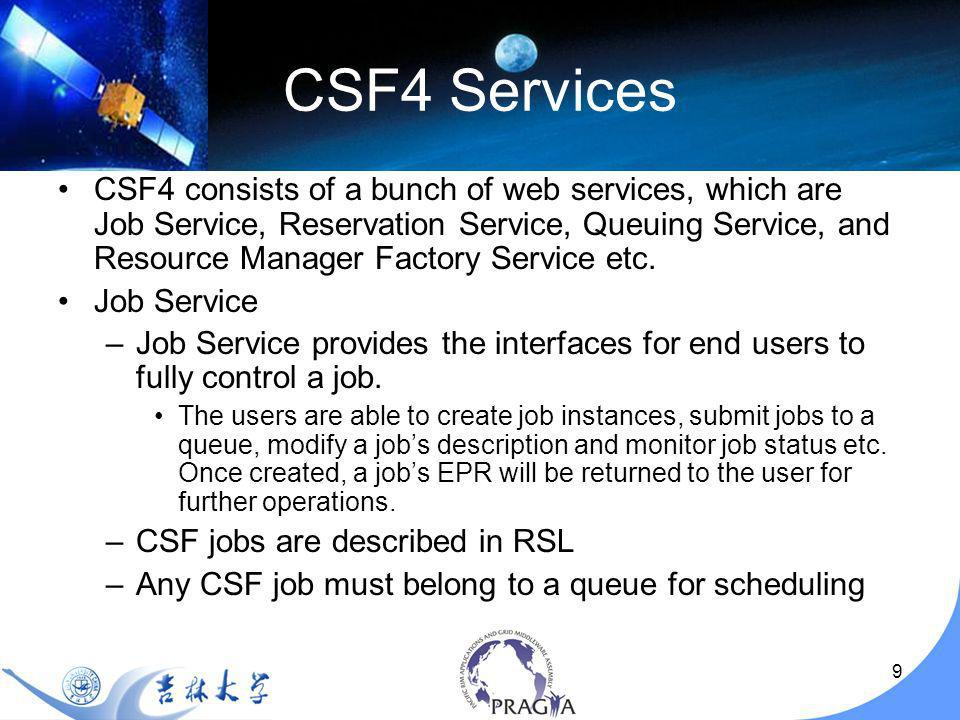 10 CSF4 Services Reservation Service –Reservation Service allows the users to reserve the resources for their jobs in advance so that the availability of the resources can be guaranteed.