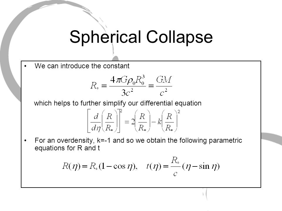 Spherical Collapse Can expand the solutions for R and t as power series in Consider the limit where is small; we can ignore higher order terms and approximate R and t by We can relate t and to obtain