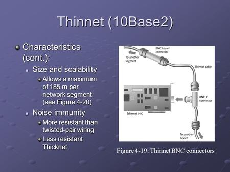 Thinnet (10Base2) Characteristics (cont.): Size and scalability Size and scalability Allows a maximum of 185 m per network segment (see Figure 4-20) Noise.