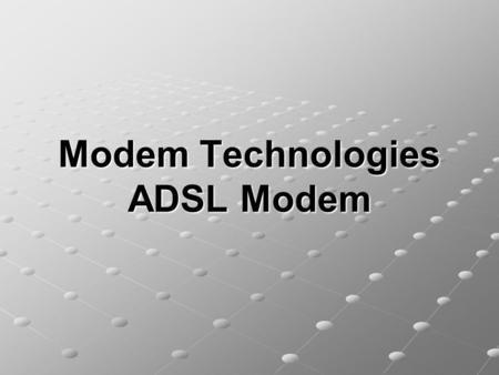 Modem Technologies ADSL Modem. Outline of the Presentation Modem Technologies. DSL ADSL Modem Upstream/Downstream Bands and Frequency Upstream/Downstream.