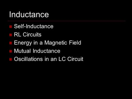 Inductance Self-Inductance RL Circuits Energy in a Magnetic Field Mutual Inductance Oscillations in an LC Circuit.