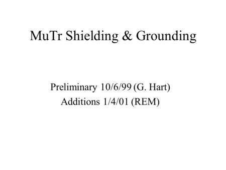 MuTr Shielding & Grounding Preliminary 10/6/99 (G. Hart) Additions 1/4/01 (REM)