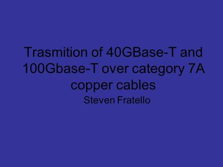 Trasmition of 40GBase-T and 100Gbase-T over category 7A copper cables Steven Fratello.