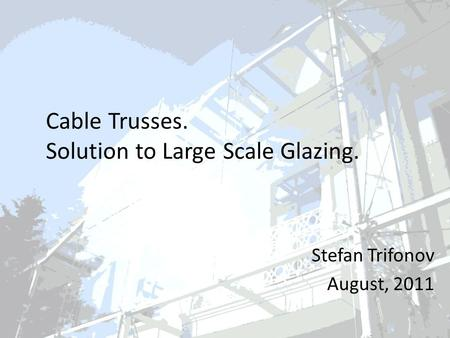 Cable Trusses. Solution to Large Scale Glazing. Stefan Trifonov August, 2011.