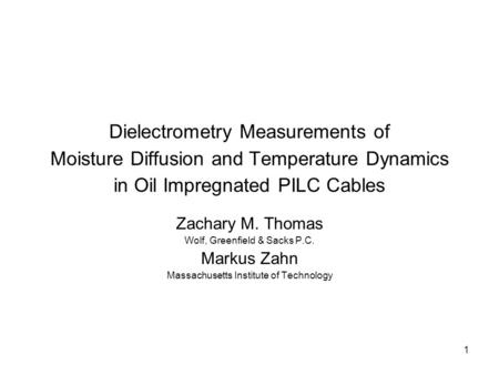 1 Dielectrometry Measurements of Moisture Diffusion and Temperature Dynamics in Oil Impregnated PILC Cables Zachary M. Thomas Wolf, Greenfield & Sacks.