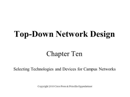 Top-Down Network Design Chapter Ten Selecting Technologies and Devices for Campus Networks Copyright 2010 Cisco Press & Priscilla Oppenheimer.