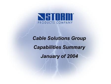 Storm Products - Confidential Cable Solutions Group Capabilities Summary January of 2004.