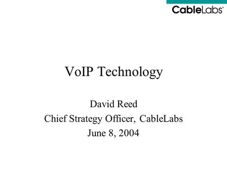 VoIP Technology David Reed Chief Strategy Officer, CableLabs June 8, 2004.