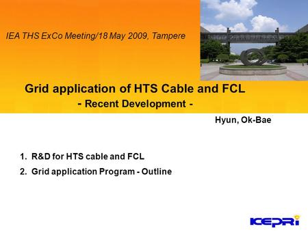 1.R&D for HTS cable and FCL 2.Grid application Program - Outline Hyun, Ok-Bae IEA THS ExCo Meeting/18 May 2009, Tampere.