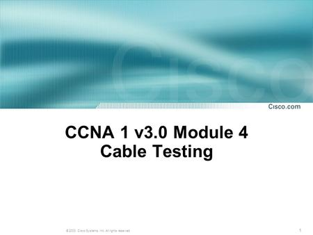 1 © 2003, Cisco Systems, Inc. All rights reserved. CCNA 1 v3.0 Module 4 Cable Testing.