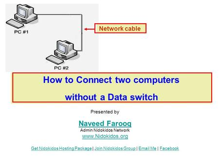 How to Connect two computers without a Data switch Network cable Presented by Naveed Farooq Naveed Farooq Admin Nidokidos Network www.Nidokidos.org Get.