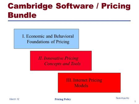 1 Teck-Hua Ho Pricing Policy March 12 I. Economic and Behavioral Foundations of Pricing II. Innovative Pricing Concepts and Tools III. Internet Pricing.
