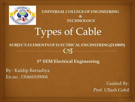 By : Kuldip Barsadiya En.no : 130460109004 Guided By: Prof. Ullash Gohil UNIVERSAL COLLEGE OF ENGINEERING & TECHNOLOGY 1 st SEM Electrical Engineering.