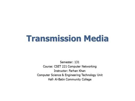 Transmission Media Semester: 131 Course: CSET 221 Computer Networking Instructor: Farhan Khan Computer Science & Engineering Technology Unit Hafr Al-Batin.
