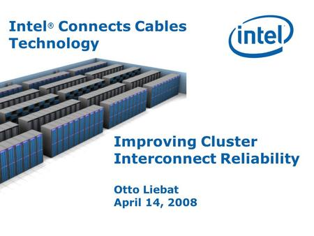 Improving Cluster Interconnect Reliability Otto Liebat April 14, 2008 Intel ® Connects Cables Technology.