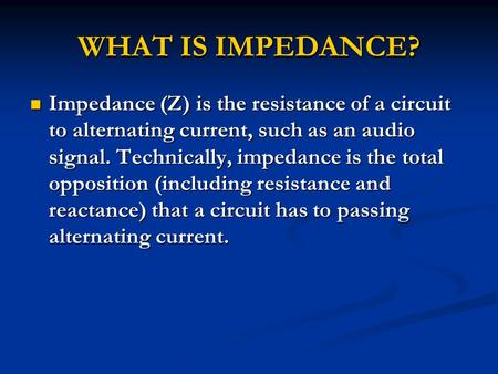 WHAT IS IMPEDANCE? Impedance (Z) is the resistance of a circuit to alternating current, such as an audio signal. Technically, impedance is the total opposition.