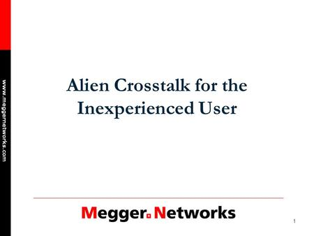 1 www.meggernetworks.com Alien Crosstalk for the Inexperienced User.