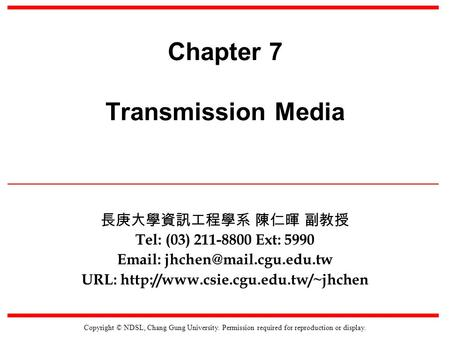 Copyright © NDSL, Chang Gung University. Permission required for reproduction or display. Chapter 7 Transmission Media Tel: (03) 211-8800 Ext: 5990 Email: