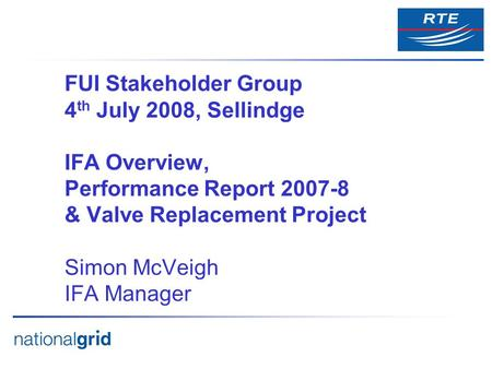 FUI Stakeholder Group 4 th July 2008, Sellindge IFA Overview, Performance Report 2007-8 & Valve Replacement Project Simon McVeigh IFA Manager.