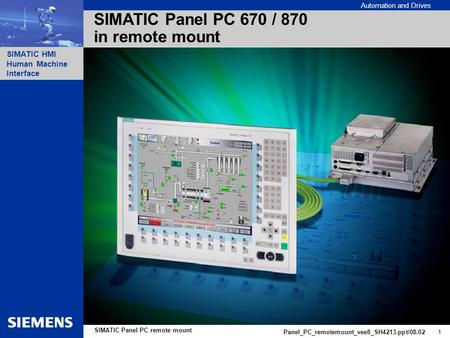 Automation and Drives SIMATIC HMI Human Machine Interface Panel_PC_remotemount_vee8_SH4213.ppt/08.02 1 SIMATIC Panel PC remote mount SIMATIC Panel PC 670.